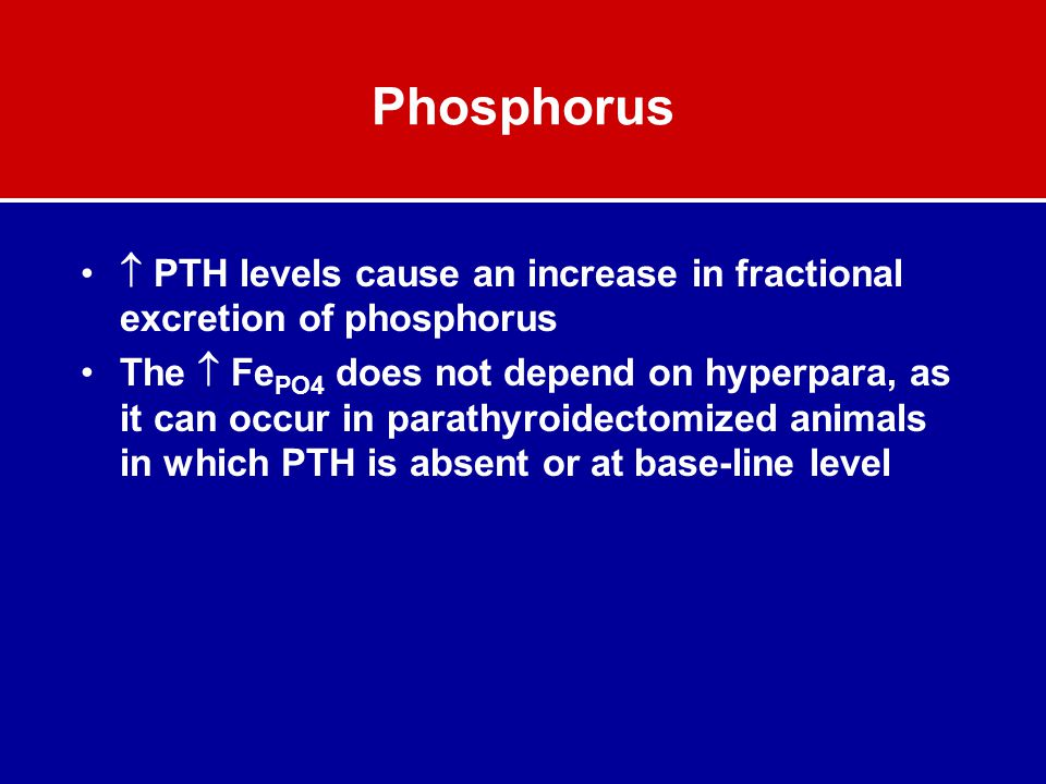 Phosphorus  PTH levels cause an increase in fractional excretion of phosphorus The  Fe PO4 does not depend on hyperpara, as it can occur in parathyr