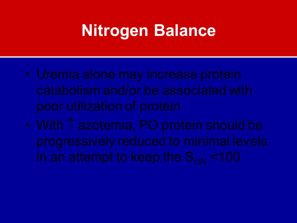 Nitrogen Balance Uremia alone may increase protein catabolism and/or be associated with poor utilization of protein With  azotemia, PO protein should