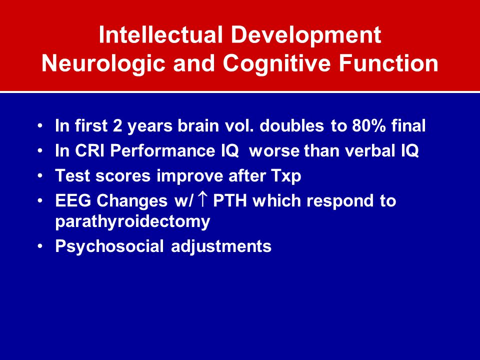 Intellectual Development Neurologic and Cognitive Function In first 2 years brain vol. doubles to 80% final In CRI Performance IQ worse than verbal IQ