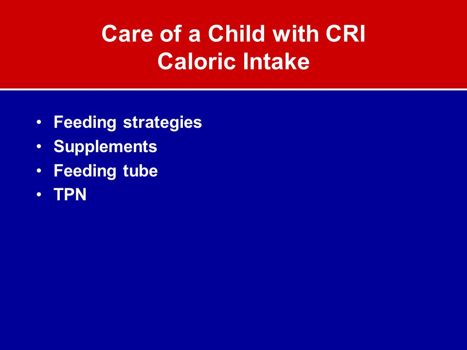 Care of a Child with CRI Caloric Intake Feeding strategies Supplements Feeding tube TPN