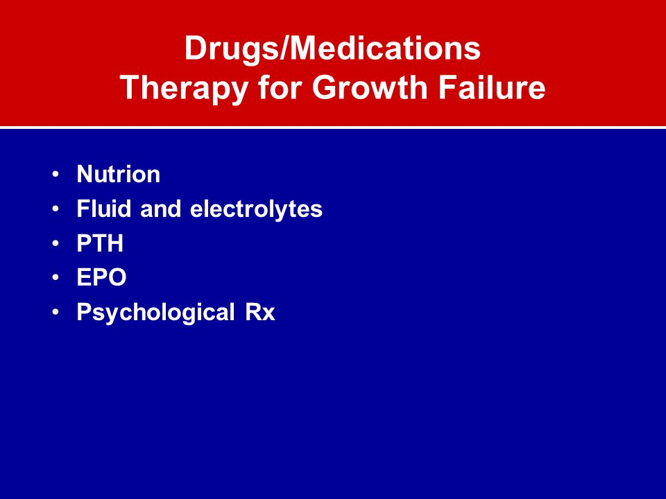 Drugs/Medications Therapy for Growth Failure Nutrion Fluid and electrolytes PTH EPO Psychological Rx
