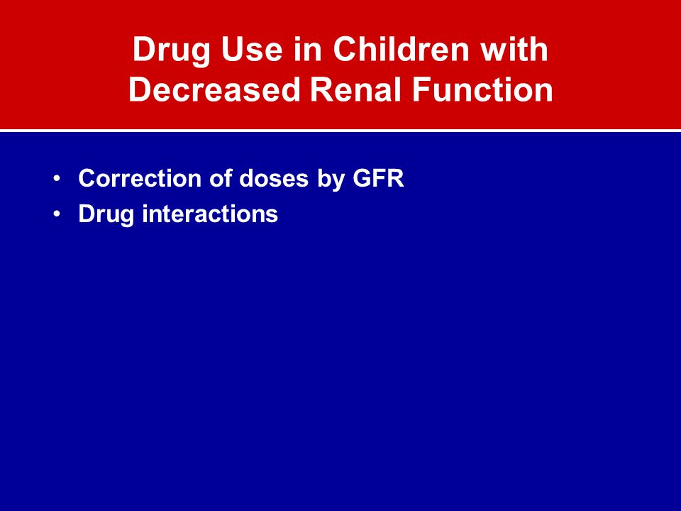 Drug Use in Children with Decreased Renal Function Correction of doses by GFR Drug interactions