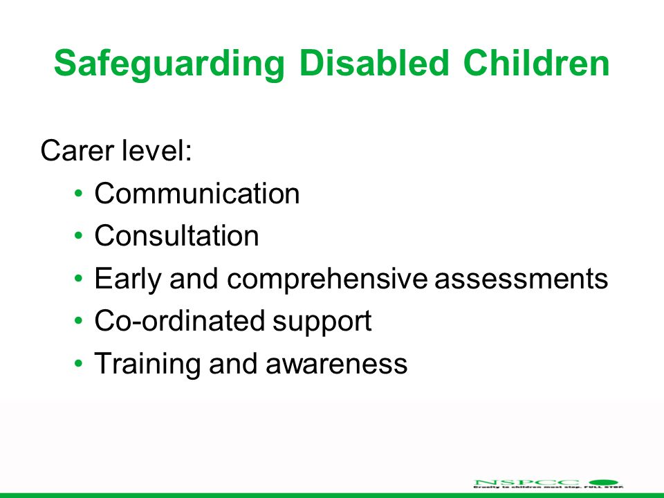 Safeguarding Disabled Children Carer level: Communication Consultation Early and comprehensive assessments Co-ordinated support Training and awareness