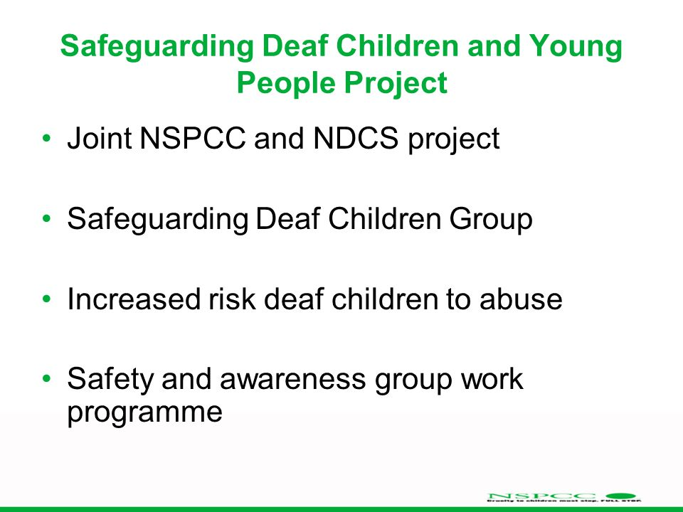 Safeguarding Deaf Children and Young People Project Joint NSPCC and NDCS project Safeguarding Deaf Children Group Increased risk deaf children to abuse Safety and awareness group work programme