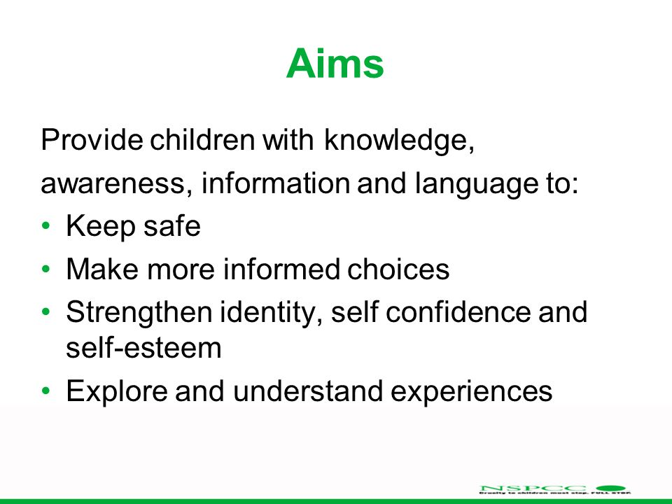 Aims Provide children with knowledge, awareness, information and language to: Keep safe Make more informed choices Strengthen identity, self confidence and self-esteem Explore and understand experiences
