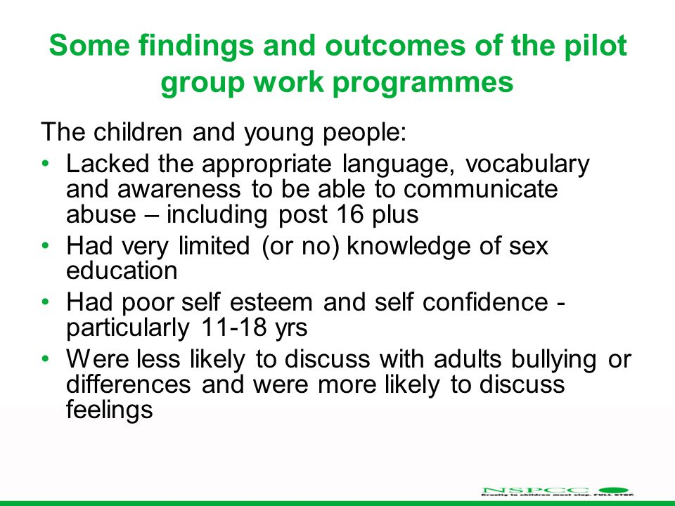 Some findings and outcomes of the pilot group work programmes The children and young people: Lacked the appropriate language, vocabulary and awareness to be able to communicate abuse – including post 16 plus Had very limited (or no) knowledge of sex education Had poor self esteem and self confidence - particularly 11-18 yrs Were less likely to discuss with adults bullying or differences and were more likely to discuss feelings