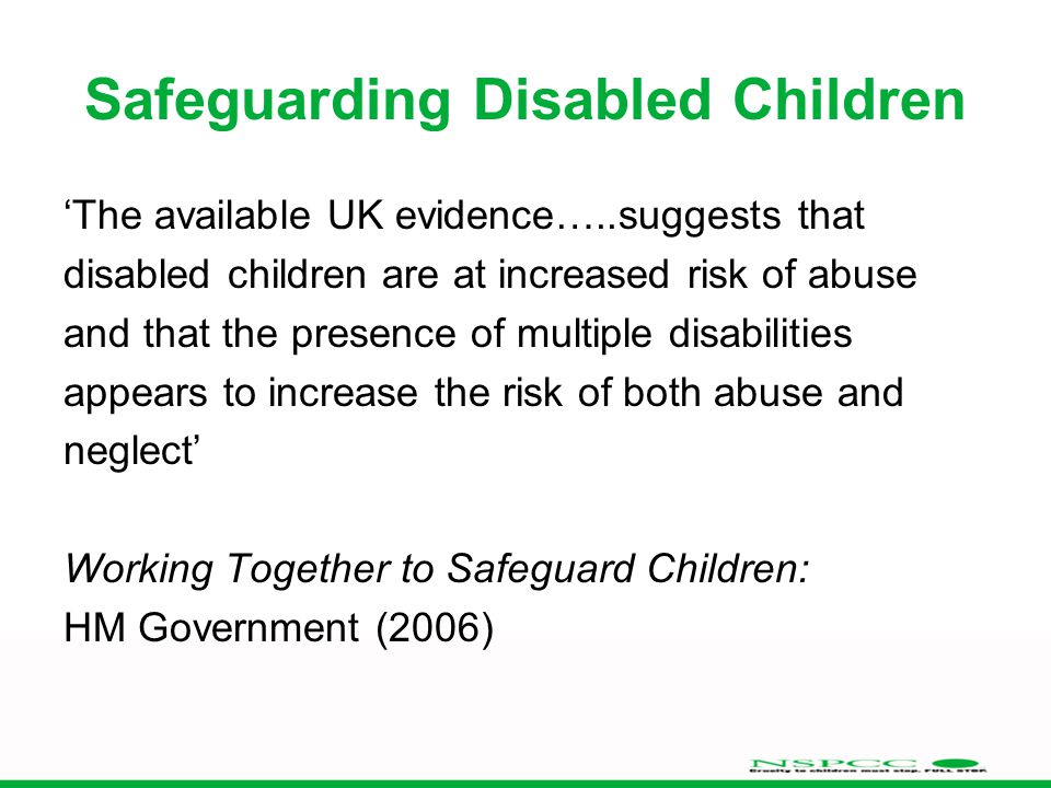 Safeguarding Disabled Children 'The available UK evidence…..suggests that disabled children are at increased risk of abuse and that the presence of multiple disabilities appears to increase the risk of both abuse and neglect' Working Together to Safeguard Children: HM Government (2006)