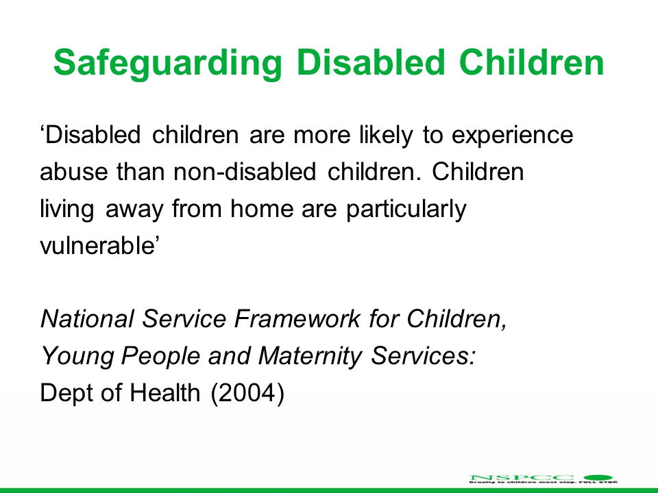 Safeguarding Disabled Children 'Disabled children are more likely to experience abuse than non-disabled children.