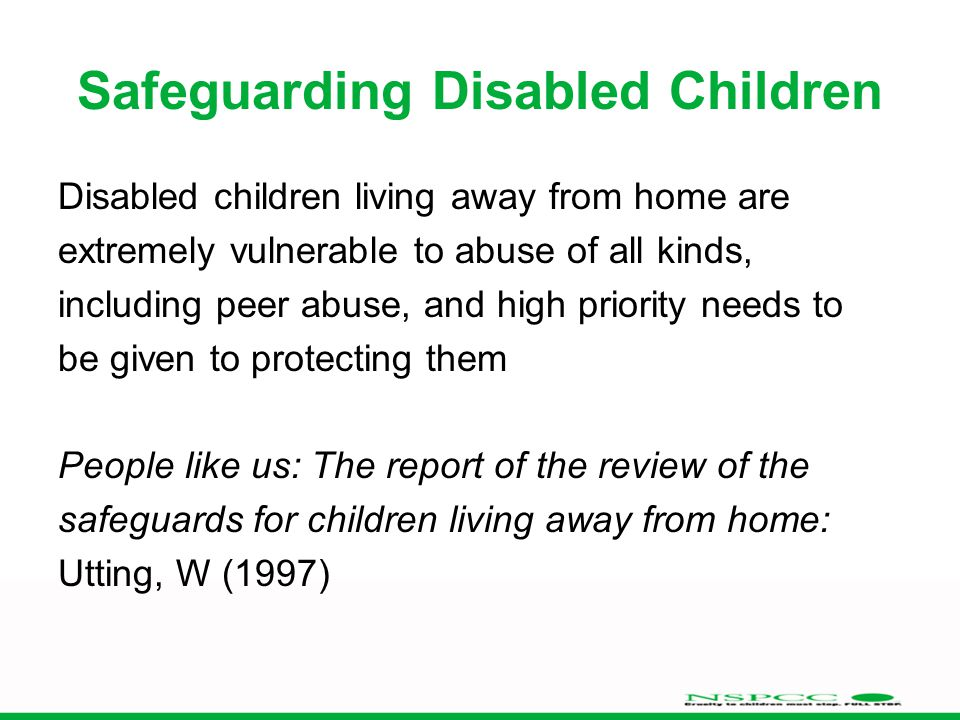 Safeguarding Disabled Children Disabled children living away from home are extremely vulnerable to abuse of all kinds, including peer abuse, and high priority needs to be given to protecting them People like us: The report of the review of the safeguards for children living away from home: Utting, W (1997)