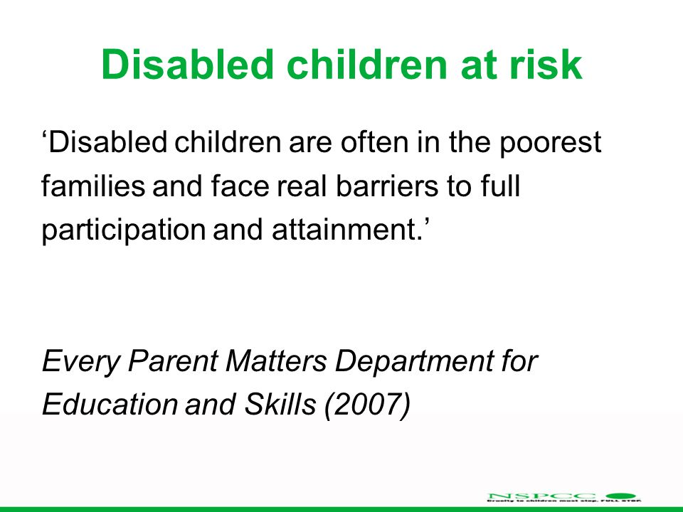 Disabled children at risk 'Disabled children are often in the poorest families and face real barriers to full participation and attainment.' Every Parent Matters Department for Education and Skills (2007)
