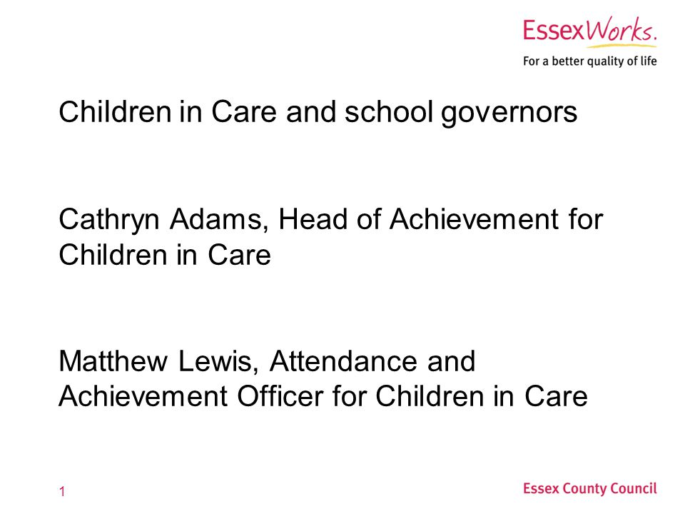 1 C hildren in Care and school governors Cathryn Adams, Head of Achievement for Children in Care Matthew Lewis, Attendance and Achievement Officer for Children in Care