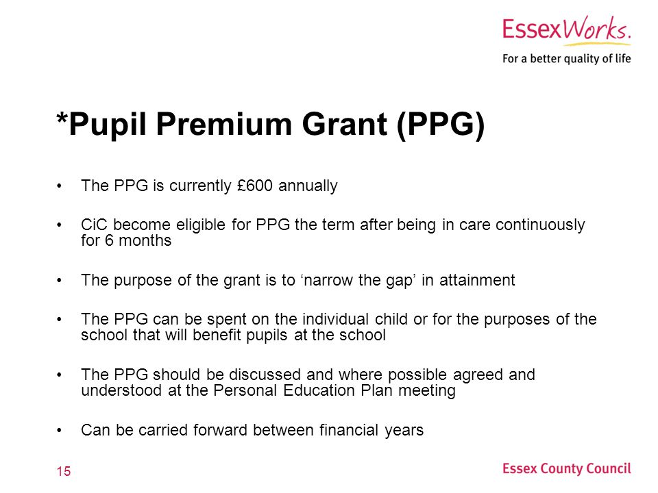15 *Pupil Premium Grant (PPG) The PPG is currently £600 annually CiC become eligible for PPG the term after being in care continuously for 6 months The purpose of the grant is to 'narrow the gap' in attainment The PPG can be spent on the individual child or for the purposes of the school that will benefit pupils at the school The PPG should be discussed and where possible agreed and understood at the Personal Education Plan meeting Can be carried forward between financial years