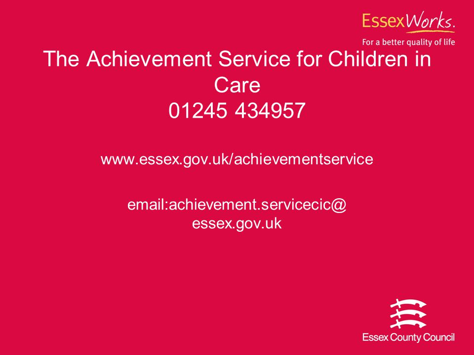 The Achievement Service for Children in Care 01245 434957 www.essex.gov.uk/achievementservice email:achievement.servicecic@ essex.gov.uk