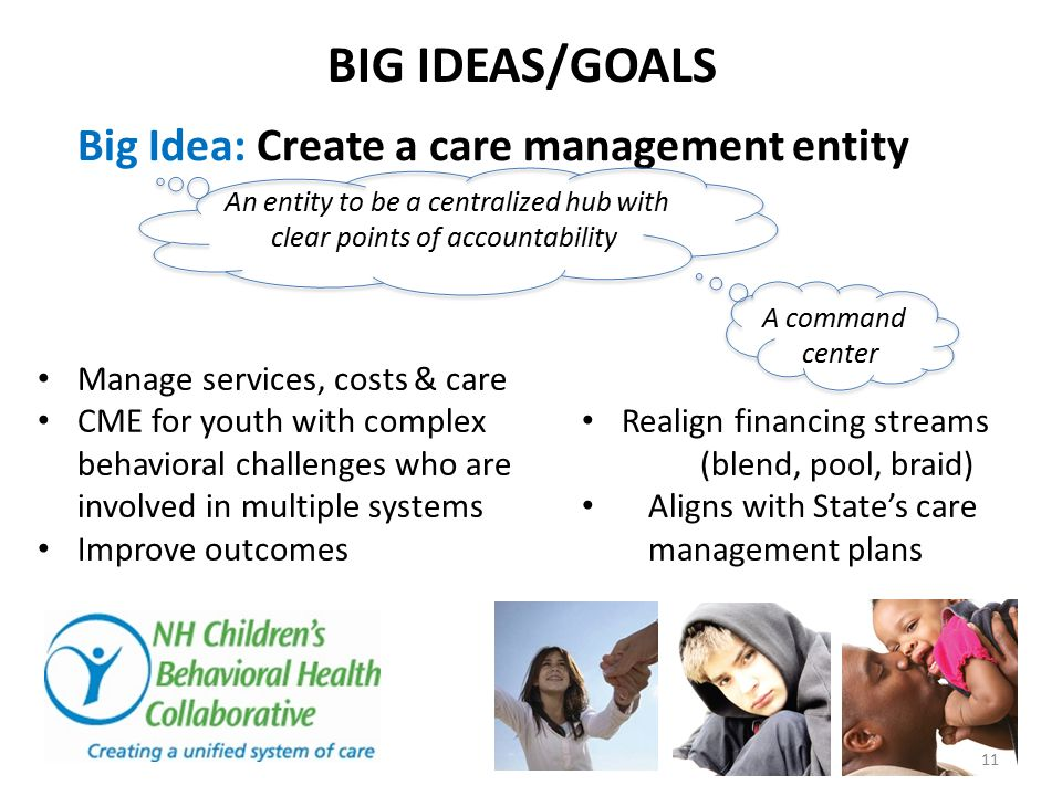BIG IDEAS/GOALS Big Idea: Create a care management entity Manage services, costs & care CME for youth with complex behavioral challenges who are invol
