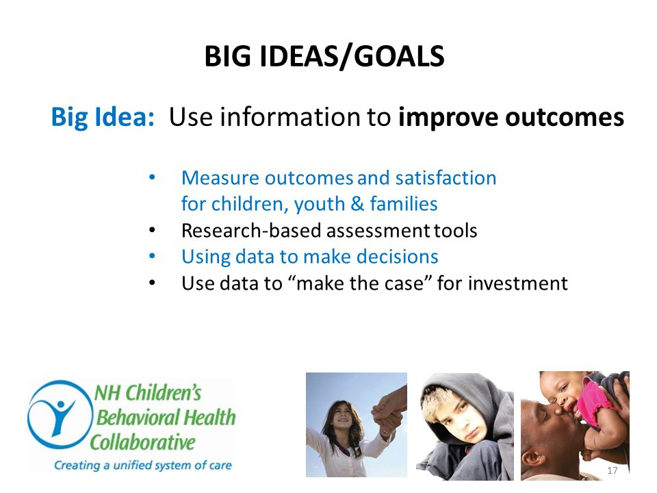 BIG IDEAS/GOALS Big Idea: Use information to improve outcomes Measure outcomes and satisfaction for children, youth & families Research-based assessme