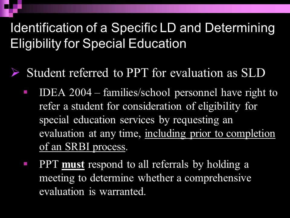 Designing a Comprehensive Evaluation Comprehensive enough to:  Distinguish between learning difficulty and disability  Determine if criteria for SLD are met, AND  If the disability adversely affects the student's educational performance AND  As a result, the student requires special education (specially designed instruction) to address his/her unique educational needs AND  Be sufficiently comprehensive to identify ALL of a child's special education and related service needs.