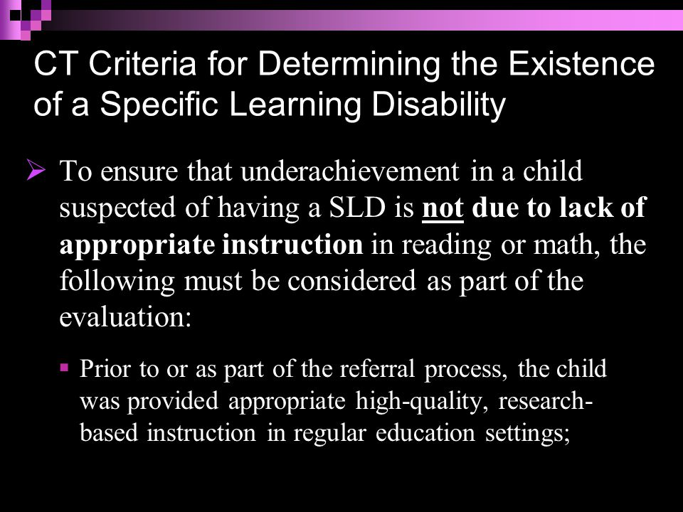 CT Criteria for Determining the Existence of a Specific Learning Disability  To ensure that underachievement in a child suspected of having a SLD is not due to lack of appropriate instruction in reading or math, the following must be considered as part of the evaluation:  Prior to or as part of the referral process, the child was provided appropriate high-quality, research- based instruction in regular education settings;