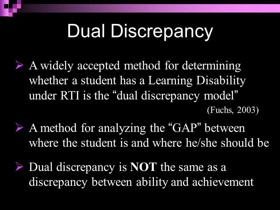  A widely accepted method for determining whether a student has a Learning Disability under RTI is the dual discrepancy model (Fuchs, 2003)  A method for analyzing the GAP between where the student is and where he/she should be  Dual discrepancy is NOT the same as a discrepancy between ability and achievement Dual Discrepancy