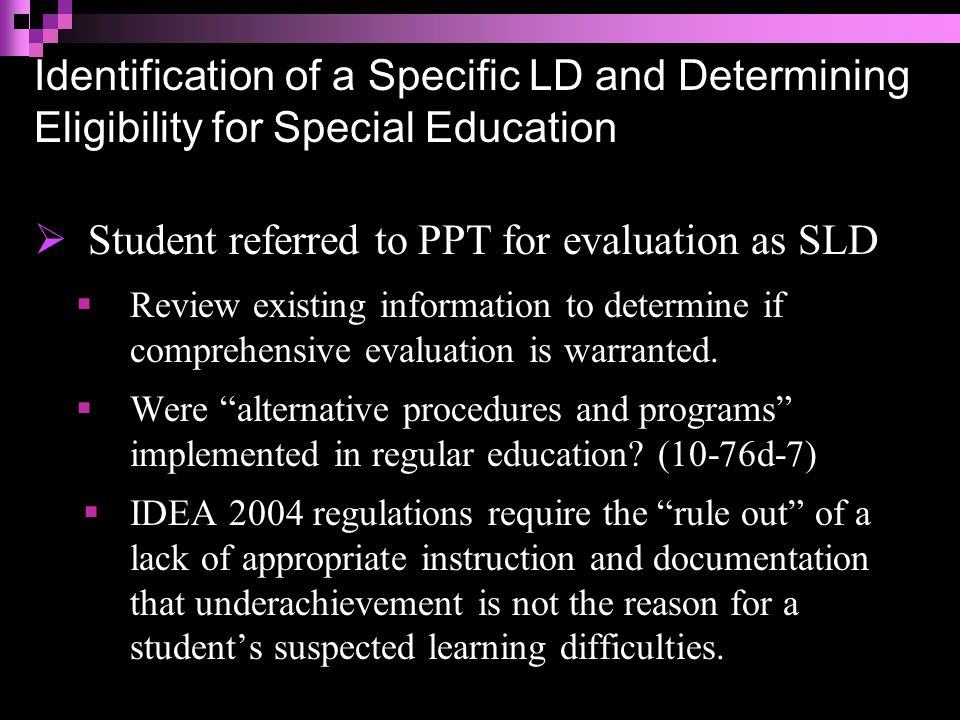 Identification of a Specific LD and Determining Eligibility for Special Education  Student referred to PPT for evaluation as SLD  PPT must ensure that the student was provided appropriate instruction in regular education settings, delivered by qualified personnel.  An evaluation process that includes SRBI/RTI does NOT replace the need for a comprehensive evaluation.