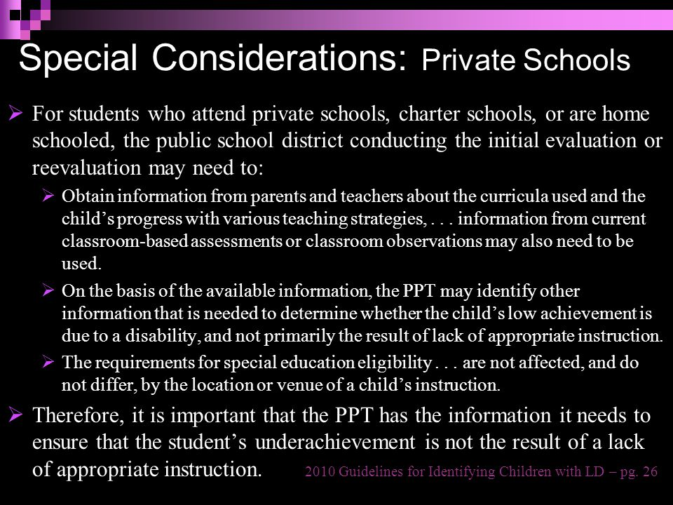 Special Considerations: Private Schools  For students who attend private schools, charter schools, or are home schooled, the public school district conducting the initial evaluation or reevaluation may need to:  Obtain information from parents and teachers about the curricula used and the child's progress with various teaching strategies,...