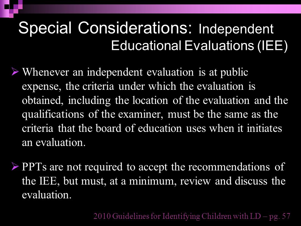 Special Considerations: Independent Educational Evaluations (IEE)  Whenever an independent evaluation is at public expense, the criteria under which the evaluation is obtained, including the location of the evaluation and the qualifications of the examiner, must be the same as the criteria that the board of education uses when it initiates an evaluation.