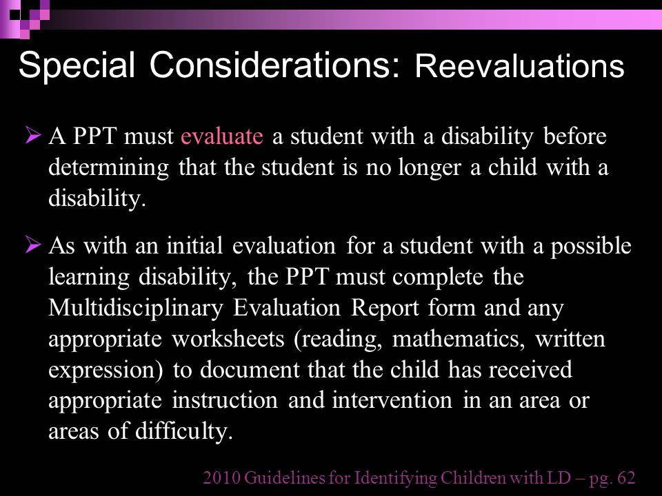Special Considerations: Reevaluations  A PPT must evaluate a student with a disability before determining that the student is no longer a child with a disability.