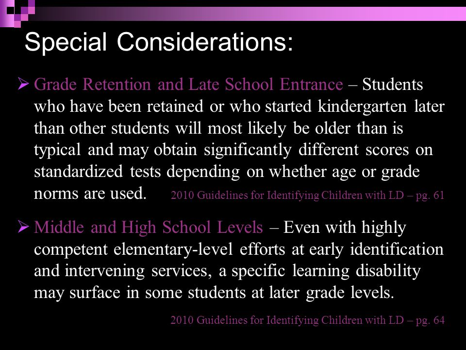Special Considerations:  Grade Retention and Late School Entrance – Students who have been retained or who started kindergarten later than other students will most likely be older than is typical and may obtain significantly different scores on standardized tests depending on whether age or grade norms are used.