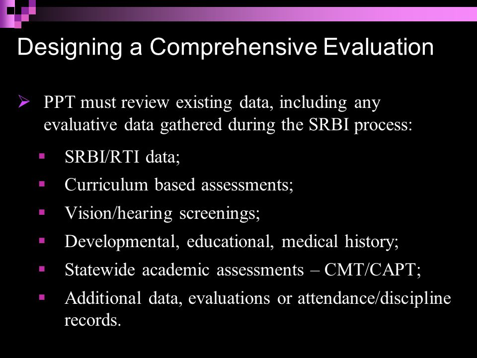 Designing a Comprehensive Evaluation  PPT must review existing data, including any evaluative data gathered during the SRBI process:  SRBI/RTI data;  Curriculum based assessments;  Vision/hearing screenings;  Developmental, educational, medical history;  Statewide academic assessments – CMT/CAPT;  Additional data, evaluations or attendance/discipline records.