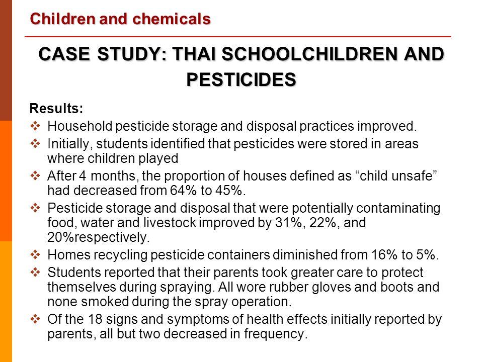Children and chemicals CASESTUDY: THAI SCHOOLCHILDREN AND PESTICIDES CASE STUDY: THAI SCHOOLCHILDREN AND PESTICIDES Results:  Household pesticide sto