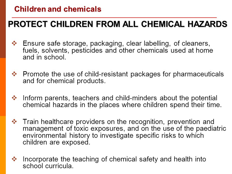 Children and chemicals  Ensure safe storage, packaging, clear labelling, of cleaners, fuels, solvents, pesticides and other chemicals used at home an