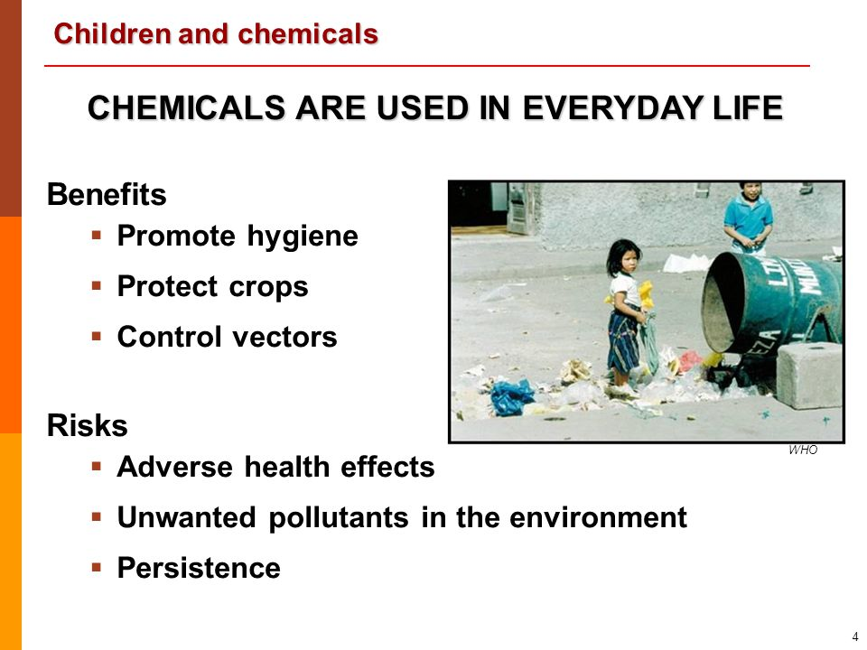 Children and chemicals 4 CHEMICALS ARE USED IN EVERYDAY LIFE Benefits   Promote hygiene   Protect crops   Control vectors Risks   Adverse heal