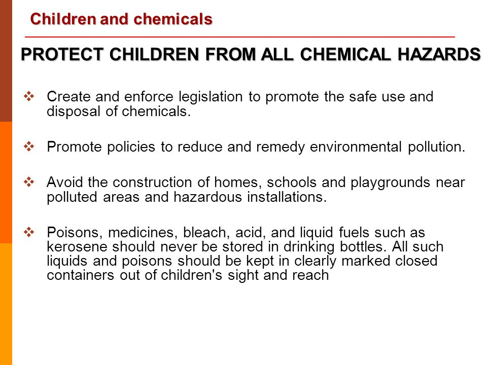 Children and chemicals  Create and enforce legislation to promote the safe use and disposal of chemicals.  Promote policies to reduce and remedy env