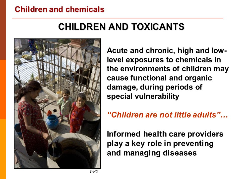 Children and chemicals 26 According to Poisons Centres :   Up to 50% to 70% of the calls are about children exposed to chemicals or actually poisoned   Number of poisoning cases is underestimated   Cases of exposure are mostly acute and accidental   The majority are between 1 & 4 years old   Boys are more affected   The outcome is usually favourable   Mortality is usually low ACUTE POISONINGS U.S.
