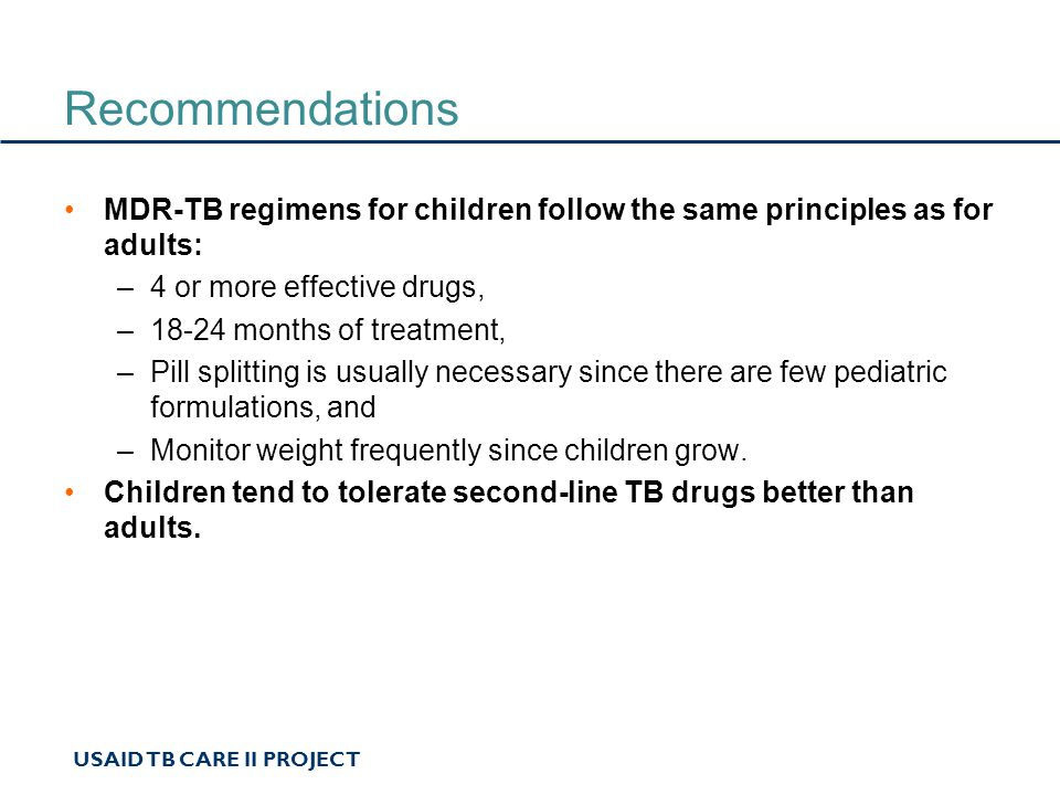 USAID TB CARE II PROJECT Recommendations MDR-TB regimens for children follow the same principles as for adults: –4 or more effective drugs, –18-24 months of treatment, –Pill splitting is usually necessary since there are few pediatric formulations, and –Monitor weight frequently since children grow.