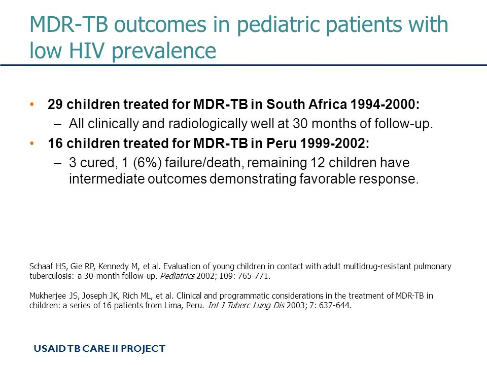 USAID TB CARE II PROJECT MDR-TB outcomes in pediatric patients with low HIV prevalence 29 children treated for MDR-TB in South Africa 1994-2000: –All clinically and radiologically well at 30 months of follow-up.