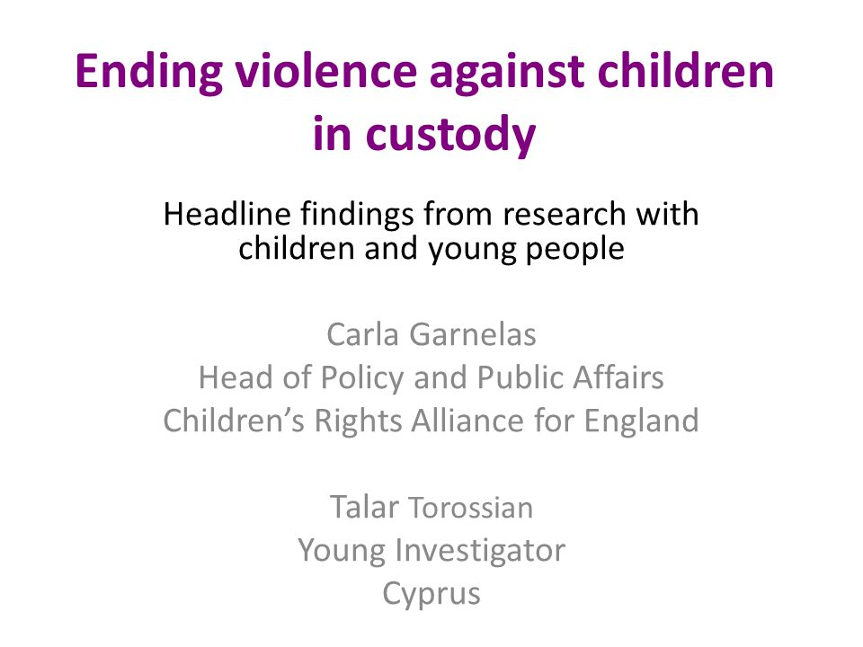 Ending violence against children in custody Headline findings from research with children and young people Carla Garnelas Head of Policy and Public Affairs Children's Rights Alliance for England Talar Torossian Young Investigator Cyprus