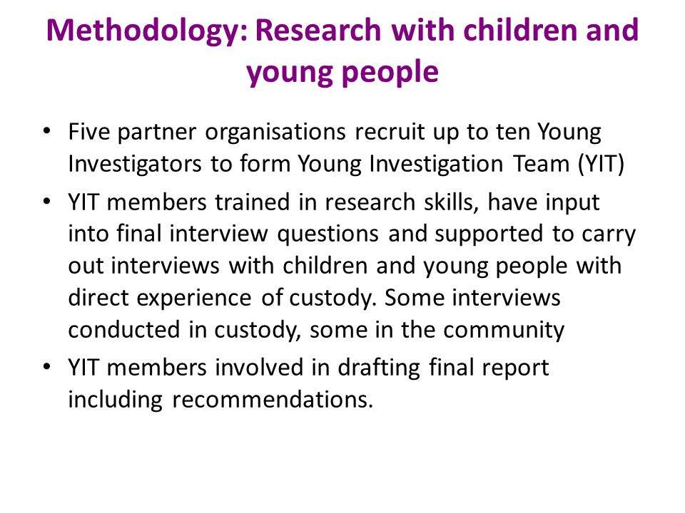 Methodology: Research with children and young people Five partner organisations recruit up to ten Young Investigators to form Young Investigation Team (YIT) YIT members trained in research skills, have input into final interview questions and supported to carry out interviews with children and young people with direct experience of custody.
