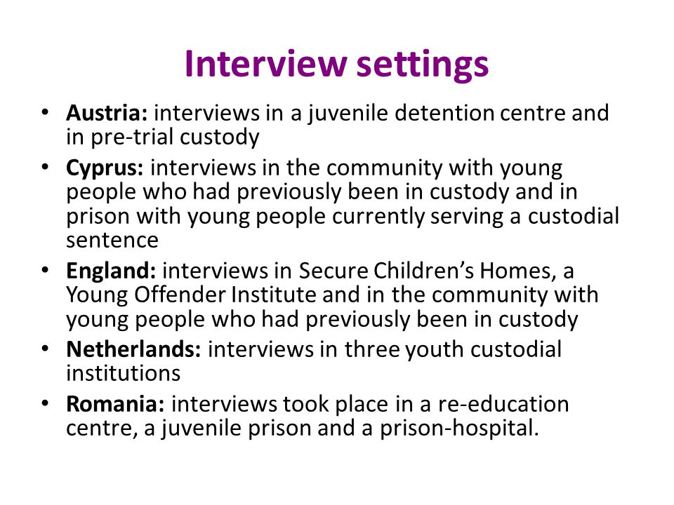 Interview settings Austria: interviews in a juvenile detention centre and in pre-trial custody Cyprus: interviews in the community with young people who had previously been in custody and in prison with young people currently serving a custodial sentence England: interviews in Secure Children's Homes, a Young Offender Institute and in the community with young people who had previously been in custody Netherlands: interviews in three youth custodial institutions Romania: interviews took place in a re-education centre, a juvenile prison and a prison-hospital.
