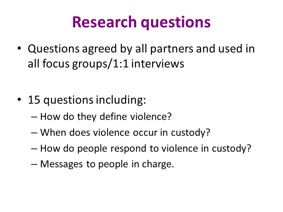 Research questions Questions agreed by all partners and used in all focus groups/1:1 interviews 15 questions including: – How do they define violence.