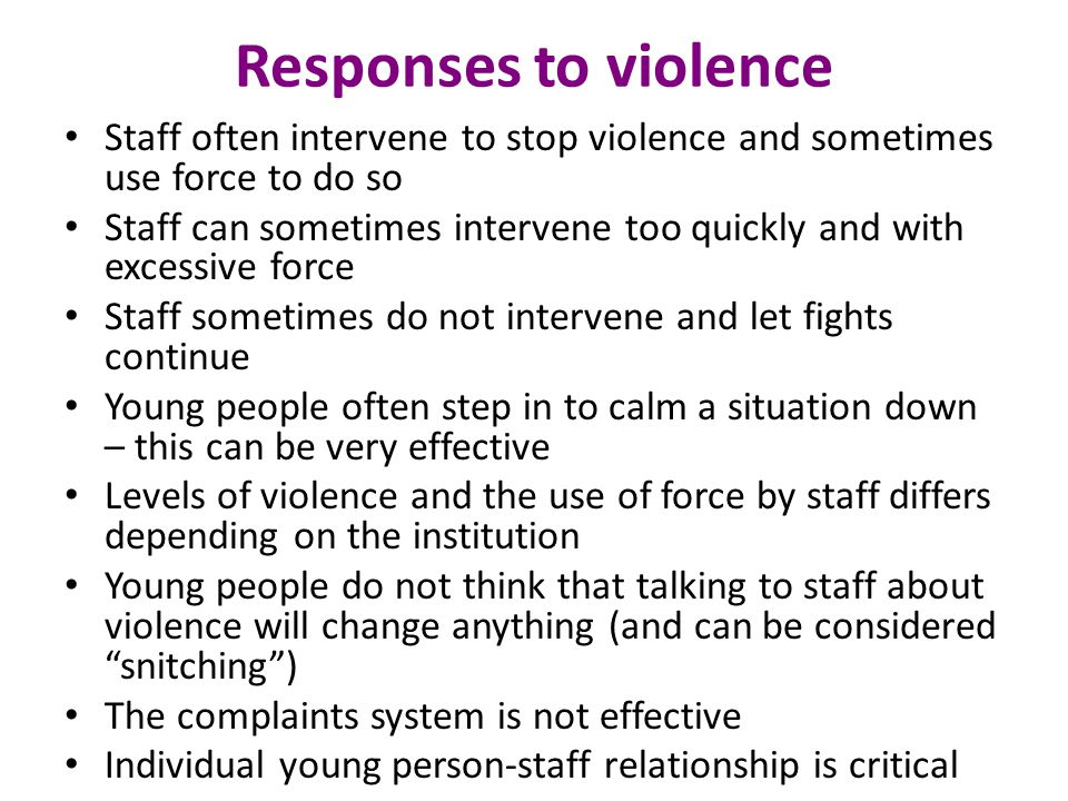 Responses to violence Staff often intervene to stop violence and sometimes use force to do so Staff can sometimes intervene too quickly and with excessive force Staff sometimes do not intervene and let fights continue Young people often step in to calm a situation down – this can be very effective Levels of violence and the use of force by staff differs depending on the institution Young people do not think that talking to staff about violence will change anything (and can be considered snitching ) The complaints system is not effective Individual young person-staff relationship is critical