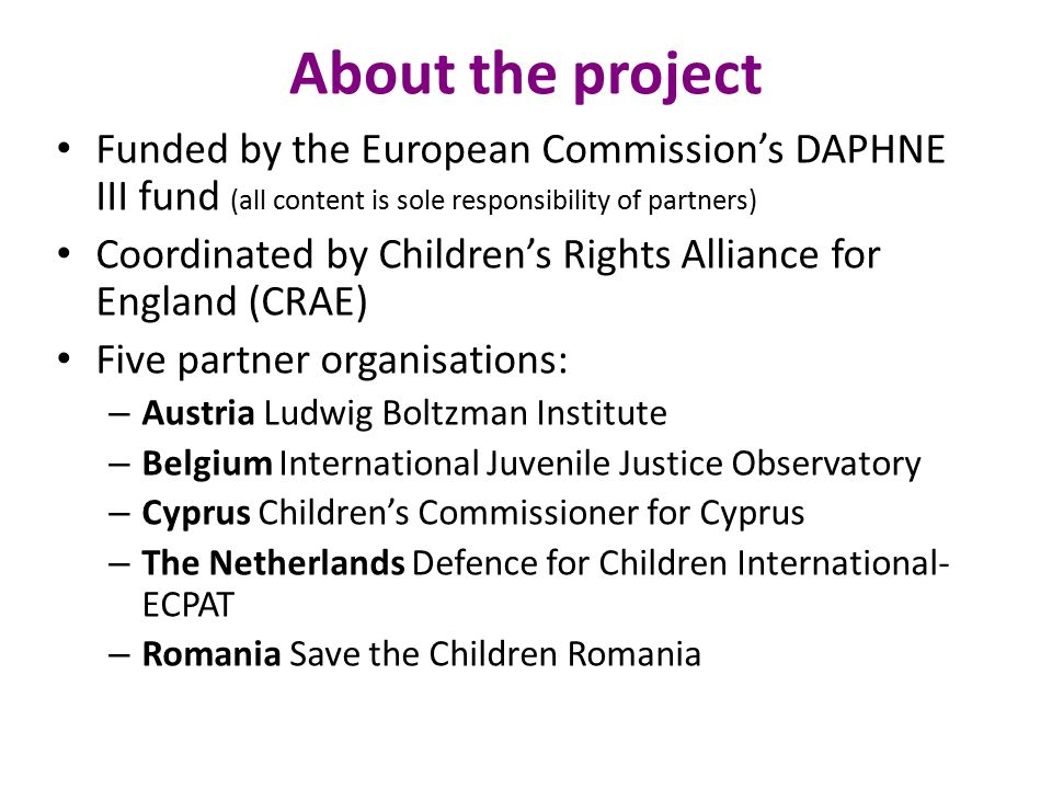 About the project Funded by the European Commission's DAPHNE III fund (all content is sole responsibility of partners) Coordinated by Children's Rights Alliance for England (CRAE) Five partner organisations: – Austria Ludwig Boltzman Institute – Belgium International Juvenile Justice Observatory – Cyprus Children's Commissioner for Cyprus – The Netherlands Defence for Children International- ECPAT – Romania Save the Children Romania