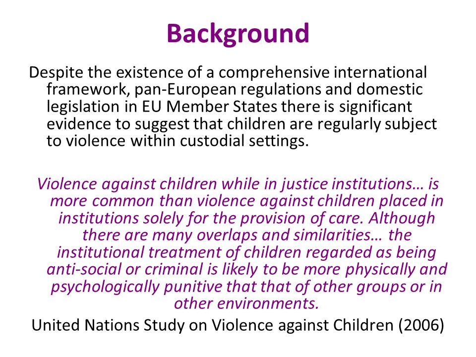 Background Despite the existence of a comprehensive international framework, pan-European regulations and domestic legislation in EU Member States there is significant evidence to suggest that children are regularly subject to violence within custodial settings.