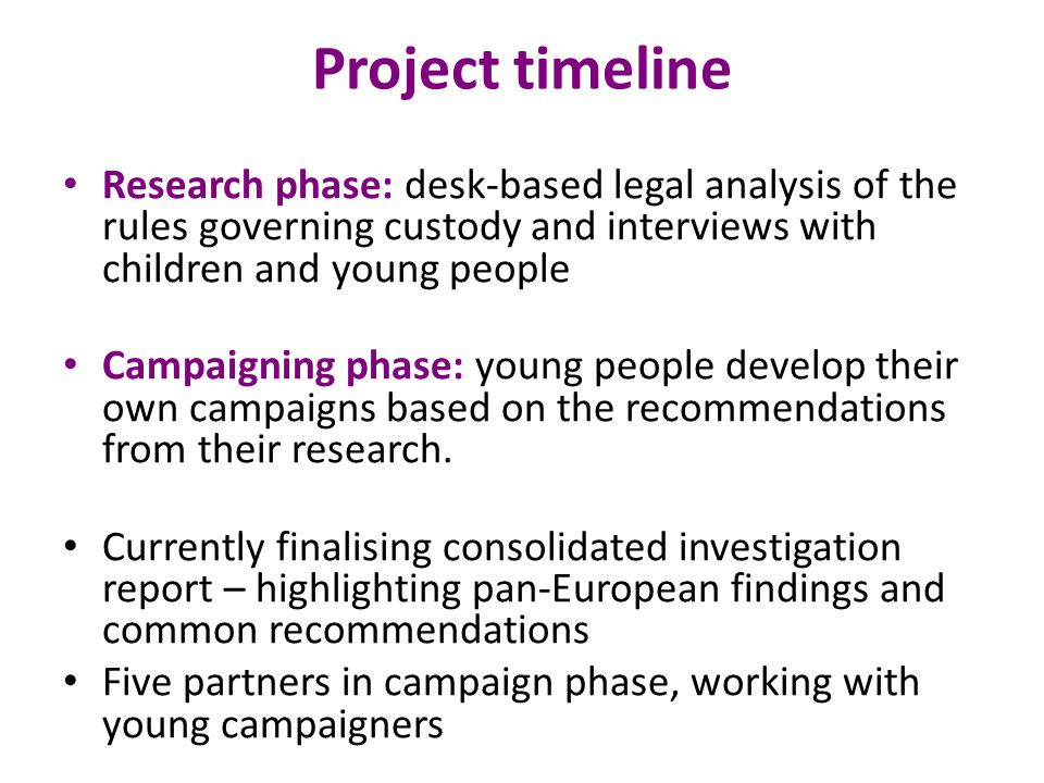 Project timeline Research phase: desk-based legal analysis of the rules governing custody and interviews with children and young people Campaigning phase: young people develop their own campaigns based on the recommendations from their research.
