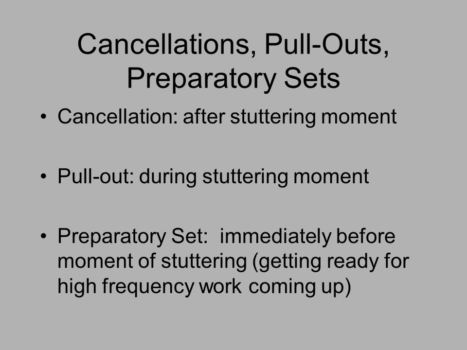 Cancellations, Pull-Outs, Preparatory Sets Cancellation: after stuttering moment Pull-out: during stuttering moment Preparatory Set: immediately befor
