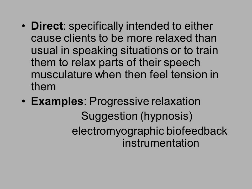 Direct: specifically intended to either cause clients to be more relaxed than usual in speaking situations or to train them to relax parts of their speech musculature when then feel tension in them Examples: Progressive relaxation Suggestion (hypnosis) electromyographic biofeedback instrumentation