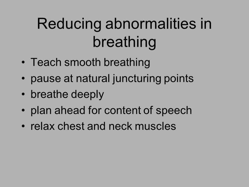 Reducing abnormalities in breathing Teach smooth breathing pause at natural juncturing points breathe deeply plan ahead for content of speech relax chest and neck muscles