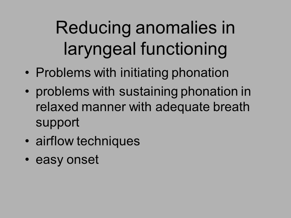 Reducing anomalies in laryngeal functioning Problems with initiating phonation problems with sustaining phonation in relaxed manner with adequate breath support airflow techniques easy onset