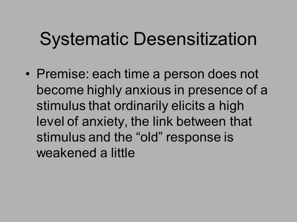 Systematic Desensitization Premise: each time a person does not become highly anxious in presence of a stimulus that ordinarily elicits a high level of anxiety, the link between that stimulus and the old response is weakened a little