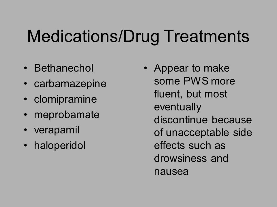 Medications/Drug Treatments Bethanechol carbamazepine clomipramine meprobamate verapamil haloperidol Appear to make some PWS more fluent, but most eventually discontinue because of unacceptable side effects such as drowsiness and nausea