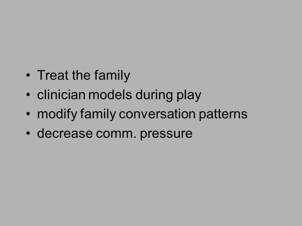 Treat the family clinician models during play modify family conversation patterns decrease comm. pressure